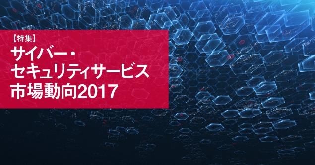 【特集】サイバー・セキュリティサービス市場動向2017